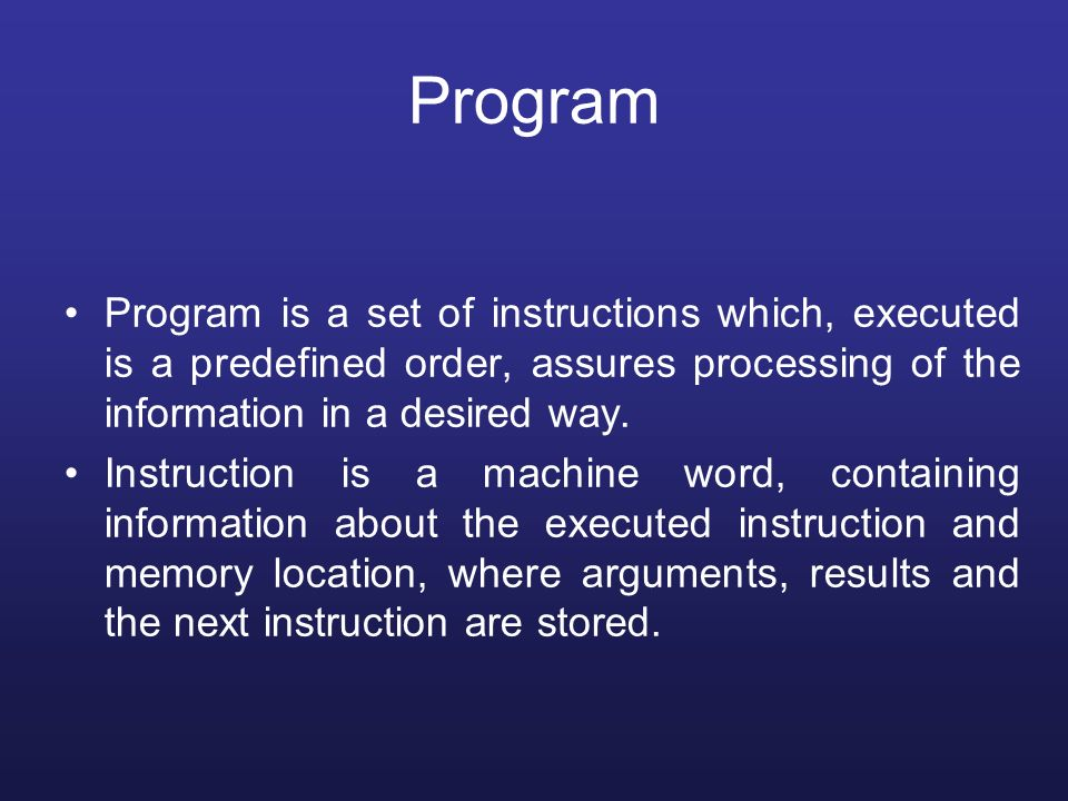 Program Program is a set of instructions which, executed is a predefined order, assures processing of the information in a desired way.