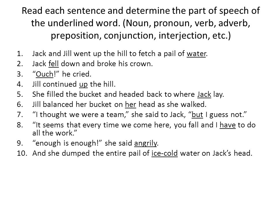 Read each sentence and determine the part of speech of the underlined word   (Noun, pronoun, verb, adverb, preposition, conjunction, interjection, etc )
