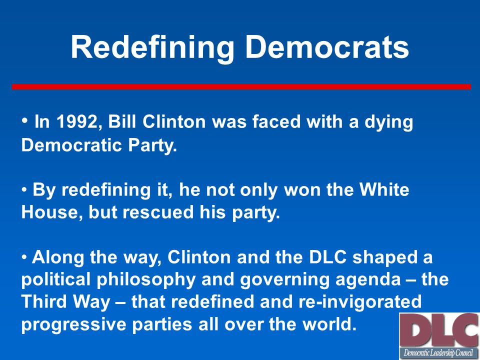 Redefining Democrats In 1992, Bill Clinton was faced with a dying Democratic Party.