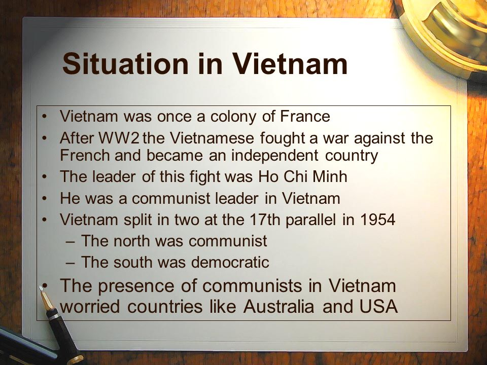 Situation in Vietnam Vietnam was once a colony of France. After WW2 the Vietnamese fought a war against the French and became an independent country.