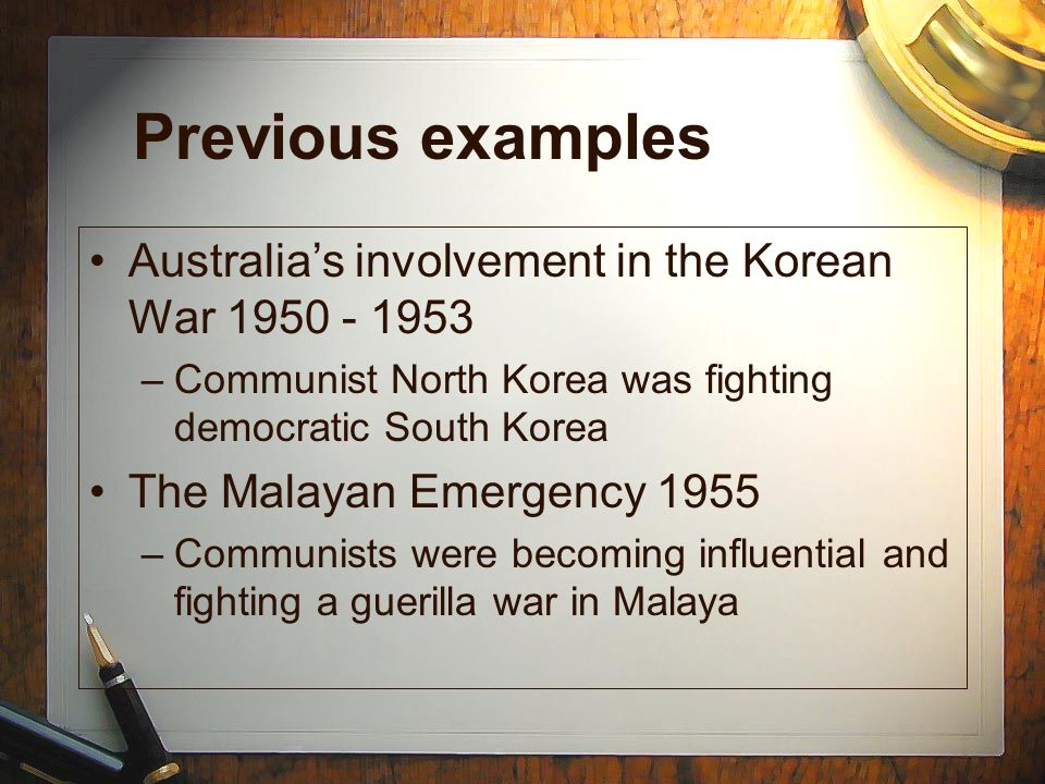Previous examples Australia's involvement in the Korean War 1950 - 1953. Communist North Korea was fighting democratic South Korea.
