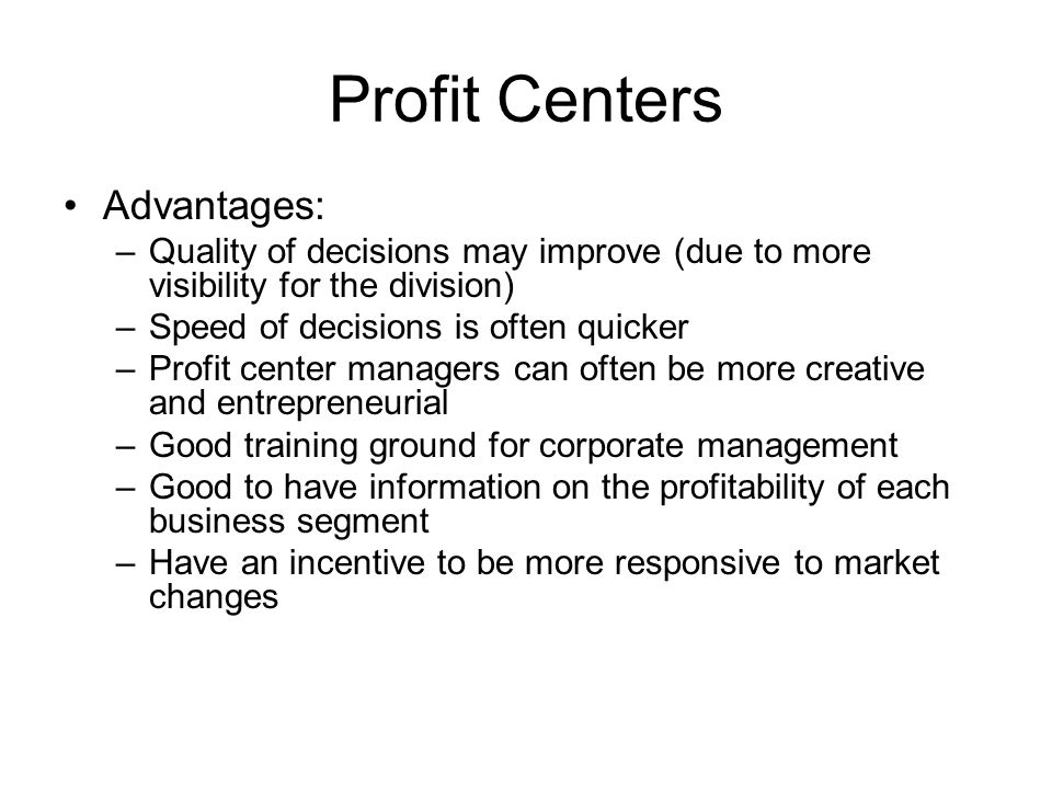 advantages of profit centers A profit center is a part of a corporation that directly adds to its profit overview a profit center is a section of a company treated as a separate business.