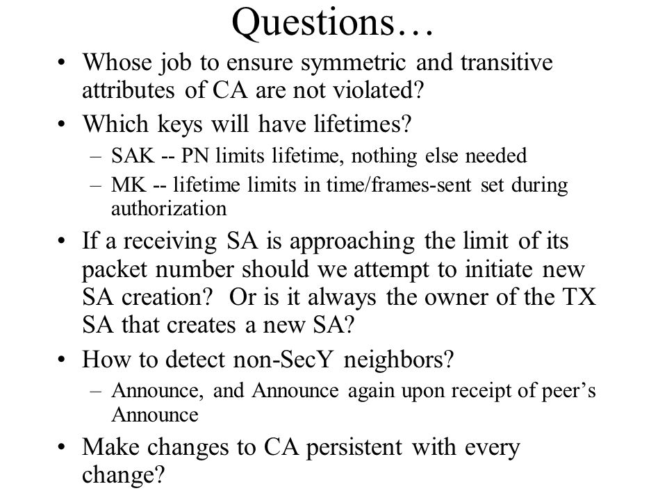 Questions… Whose job to ensure symmetric and transitive attributes of CA are not violated Which keys will have lifetimes