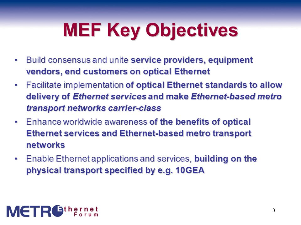 MEF Key Objectives Build consensus and unite service providers, equipment vendors, end customers on optical Ethernet.