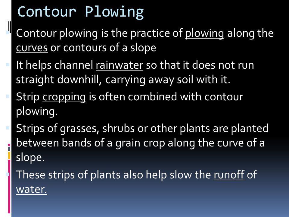 Contour Plowing Contour plowing is the practice of plowing along the curves or contours of a slope.