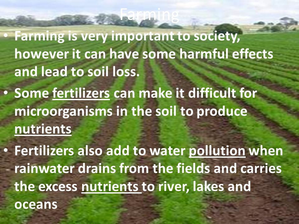 Farming Farming is very important to society, however it can have some harmful effects and lead to soil loss.