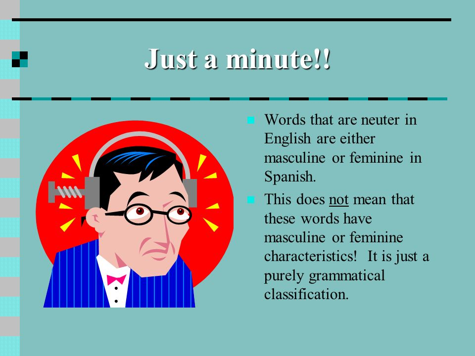 Just a minute!!Words that are neuter in English are either masculine or feminine in Spanish.