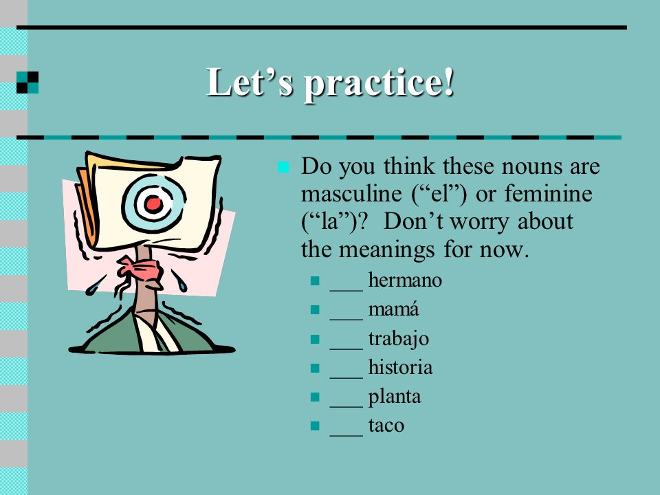 Let's practice! Do you think these nouns are masculine ( el ) or feminine ( la ) Don't worry about the meanings for now.