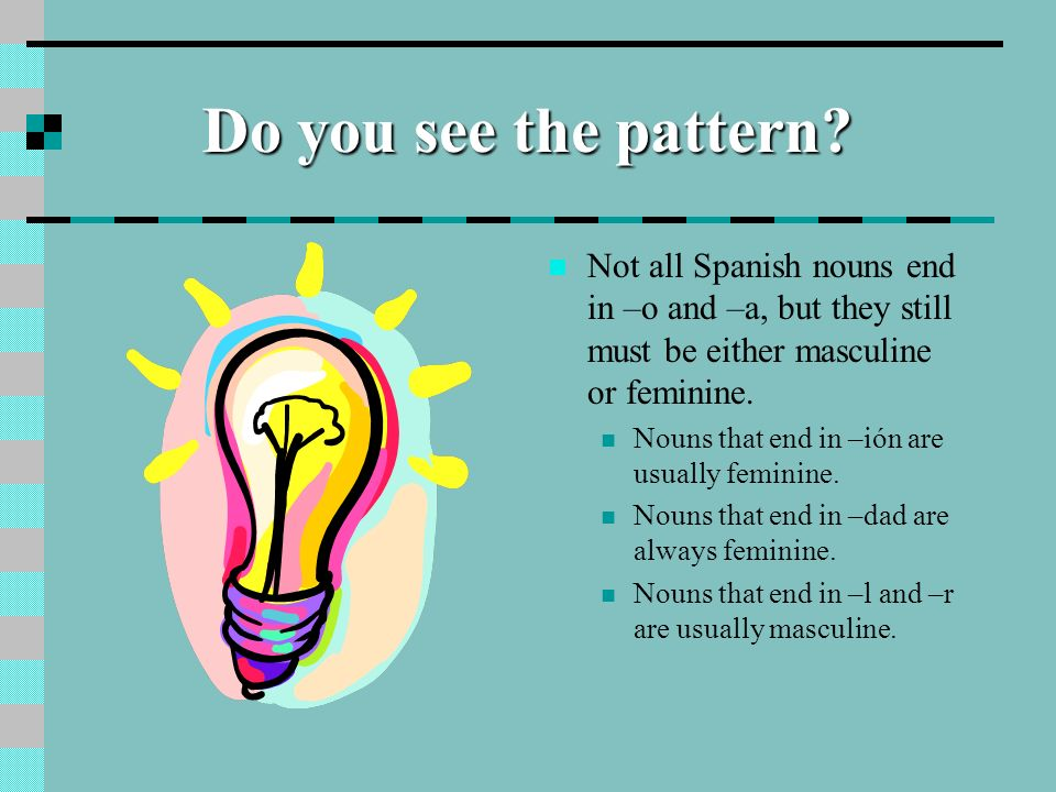 Do you see the pattern Not all Spanish nouns end in –o and –a, but they still must be either masculine or feminine.