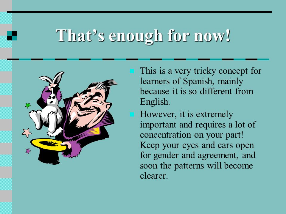 That's enough for now!This is a very tricky concept for learners of Spanish, mainly because it is so different from English.