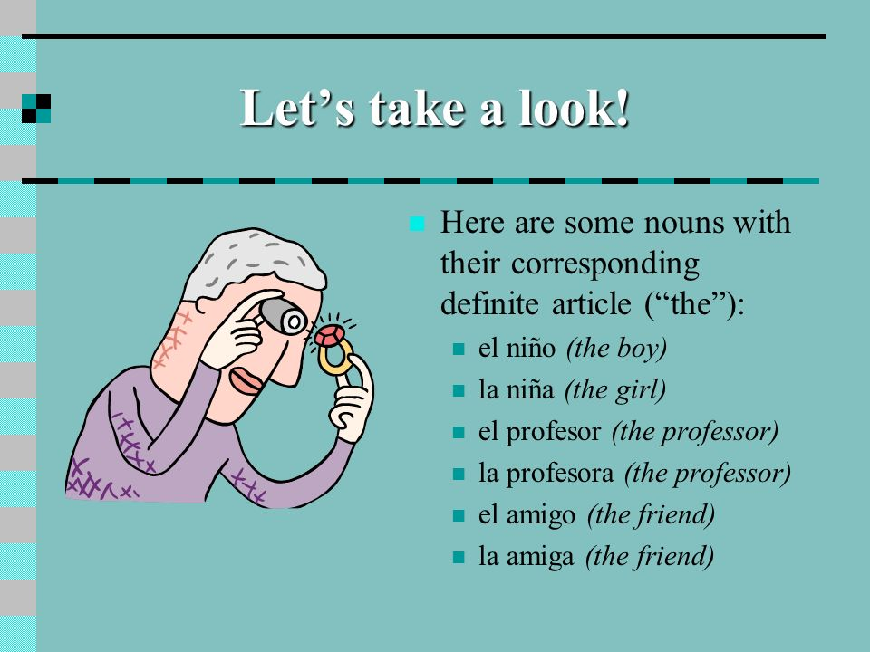 Let's take a look!Here are some nouns with their corresponding definite article ( the ): el niño (the boy)