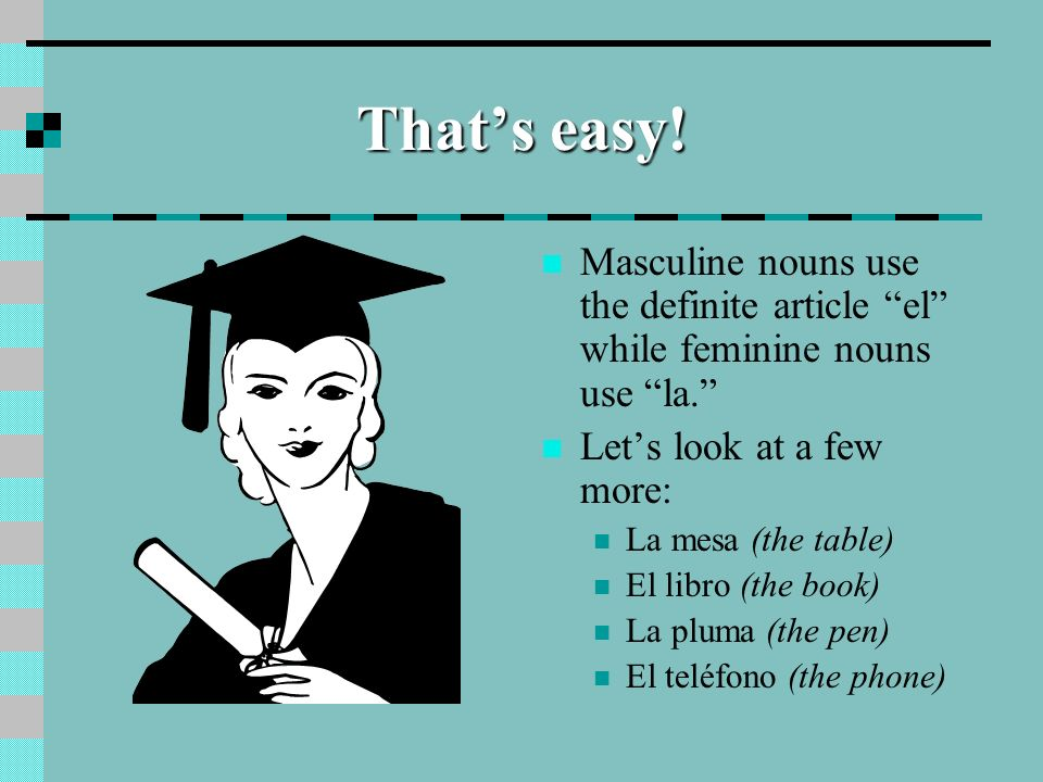 That's easy! Masculine nouns use the definite article el while feminine nouns use la. Let's look at a few more: