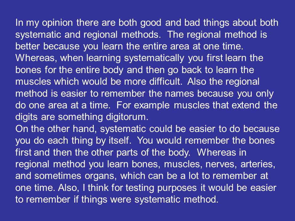 In my opinion there are both good and bad things about both systematic and regional methods. The regional method is better because you learn the entire area at one time. Whereas, when learning systematically you first learn the bones for the entire body and then go back to learn the muscles which would be more difficult. Also the regional method is easier to remember the names because you only do one area at a time. For example muscles that extend the digits are something digitorum.