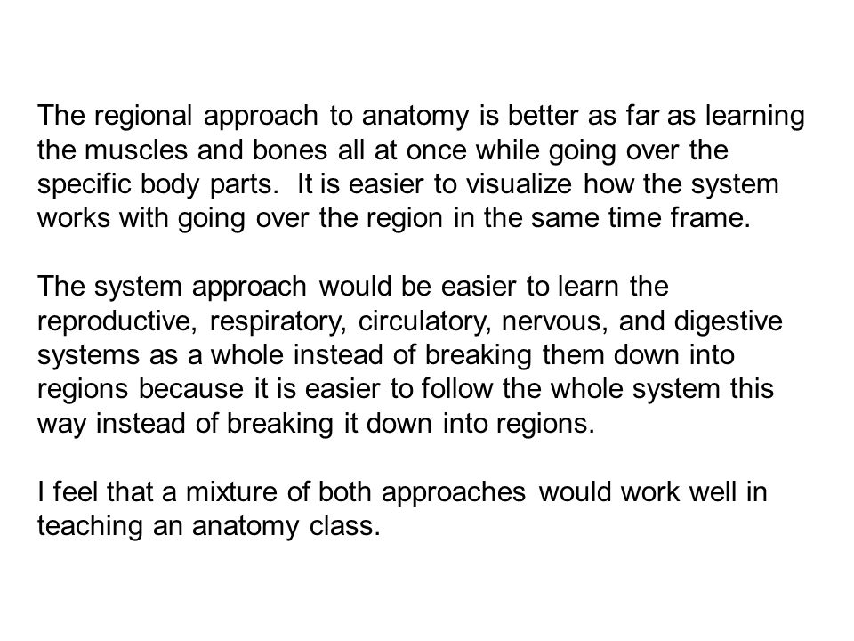 The regional approach to anatomy is better as far as learning the muscles and bones all at once while going over the specific body parts. It is easier to visualize how the system works with going over the region in the same time frame.