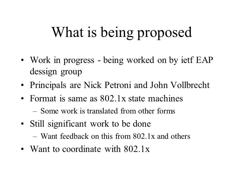 What is being proposed Work in progress - being worked on by ietf EAP dessign group. Principals are Nick Petroni and John Vollbrecht.