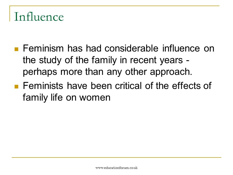 Influence Feminism has had considerable influence on the study of the family in recent years - perhaps more than any other approach.