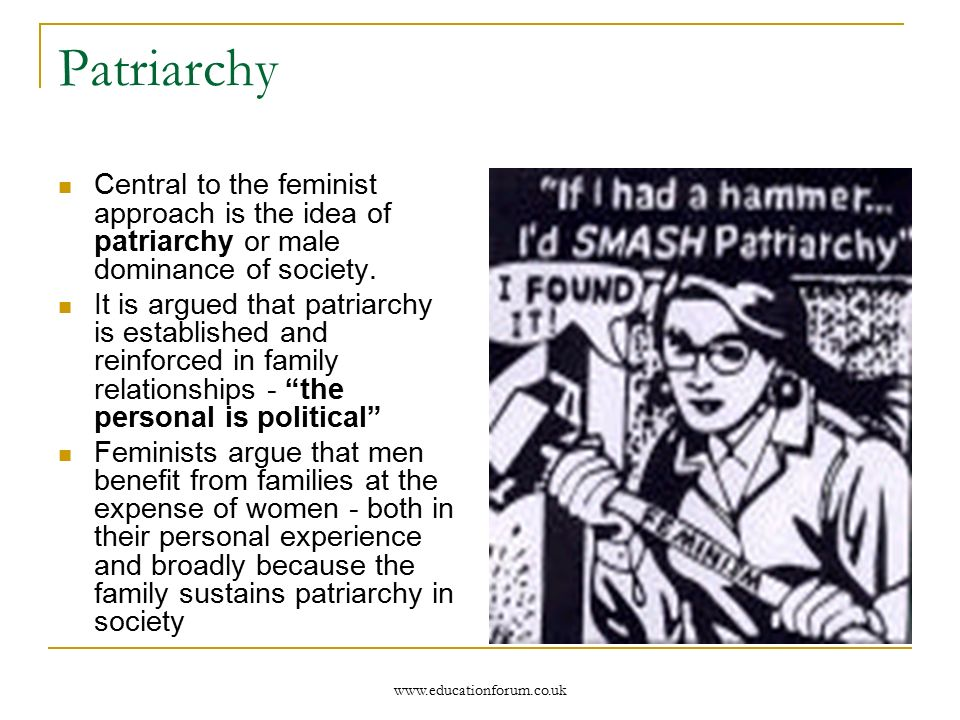 Patriarchy Central to the feminist approach is the idea of patriarchy or male dominance of society.