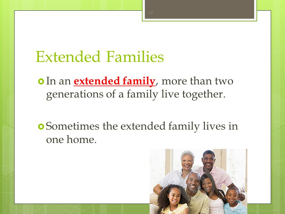 Extended Families In an extended family, more than two generations of a family live together.