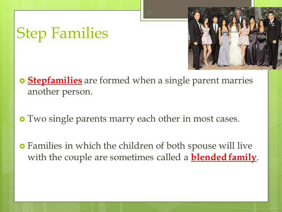Step Families Stepfamilies are formed when a single parent marries another person. Two single parents marry each other in most cases.