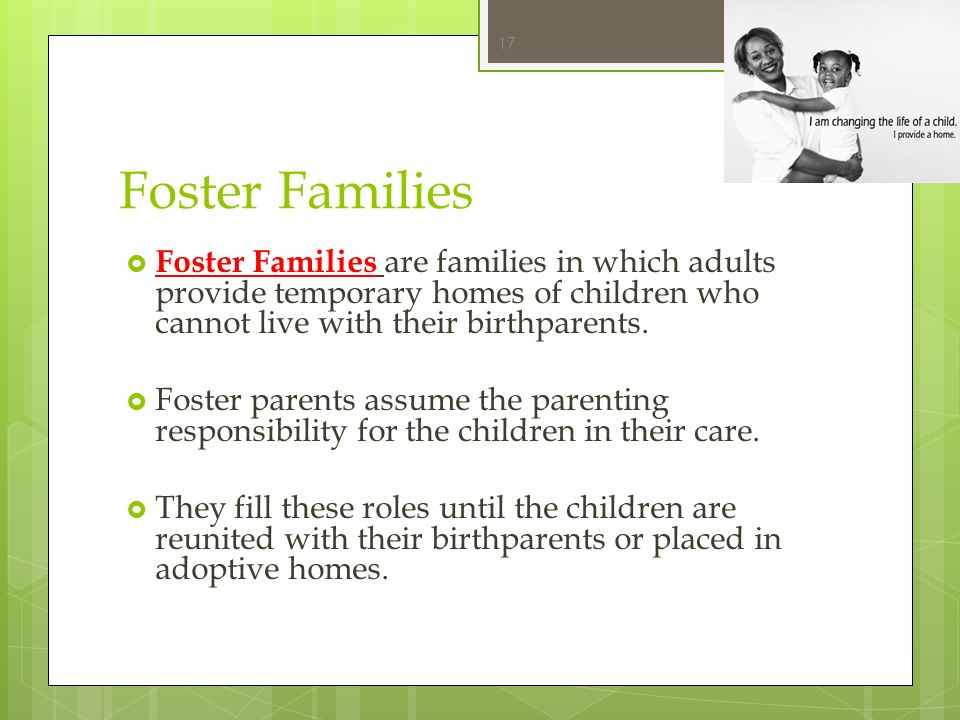 Foster Families Foster Families are families in which adults provide temporary homes of children who cannot live with their birthparents.