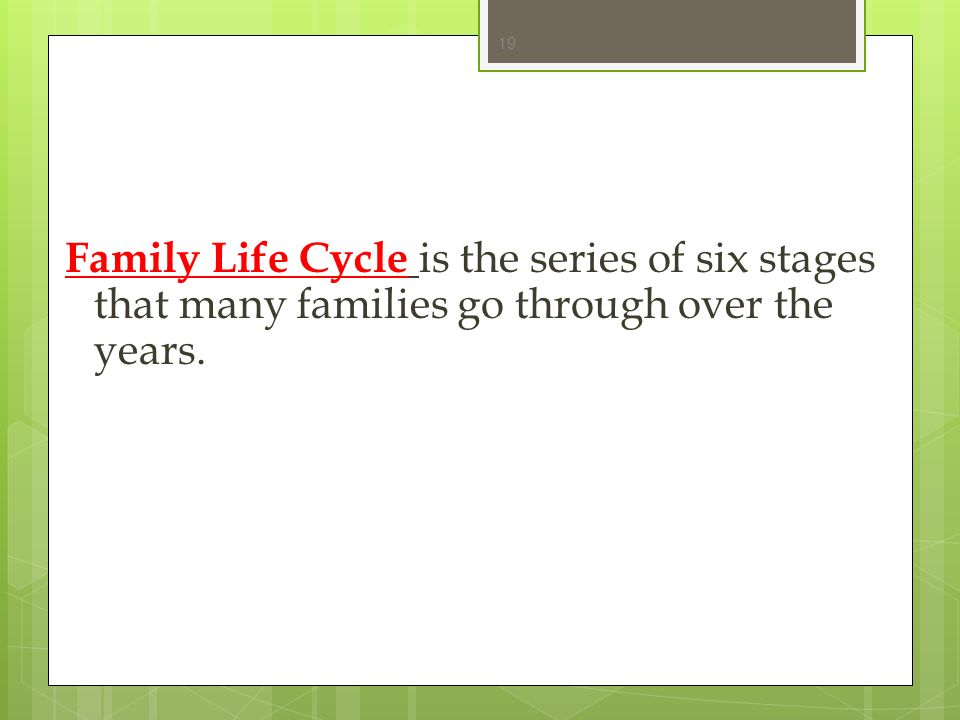 Family Life Cycle is the series of six stages that many families go through over the years.