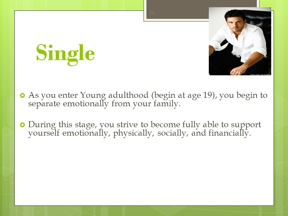 Single As you enter Young adulthood (begin at age 19), you begin to separate emotionally from your family.
