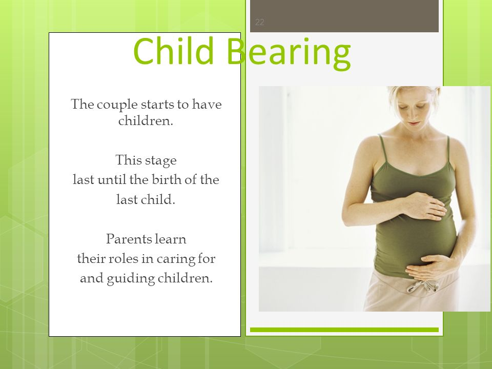 Child Bearing The couple starts to have children. This stage