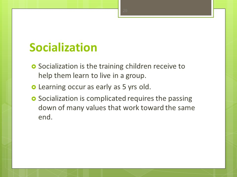 Socialization Socialization is the training children receive to help them learn to live in a group.