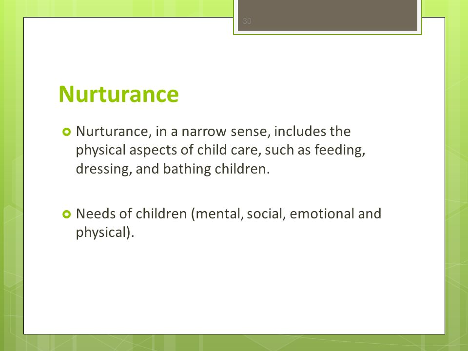 Nurturance Nurturance, in a narrow sense, includes the physical aspects of child care, such as feeding, dressing, and bathing children.