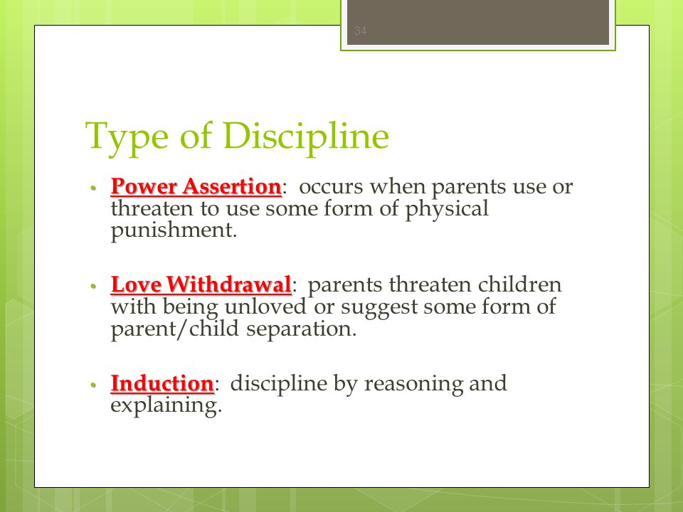 Type of Discipline Power Assertion: occurs when parents use or threaten to use some form of physical punishment.