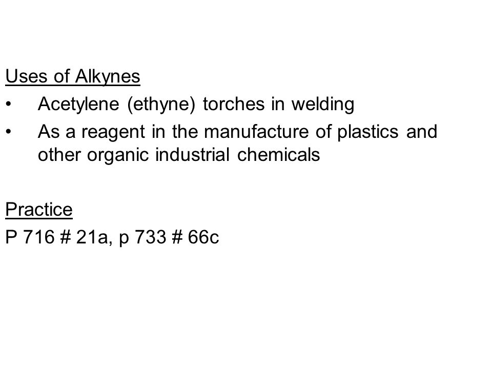 Uses of Alkynes Acetylene (ethyne) torches in welding. As a reagent in the manufacture of plastics and other organic industrial chemicals.