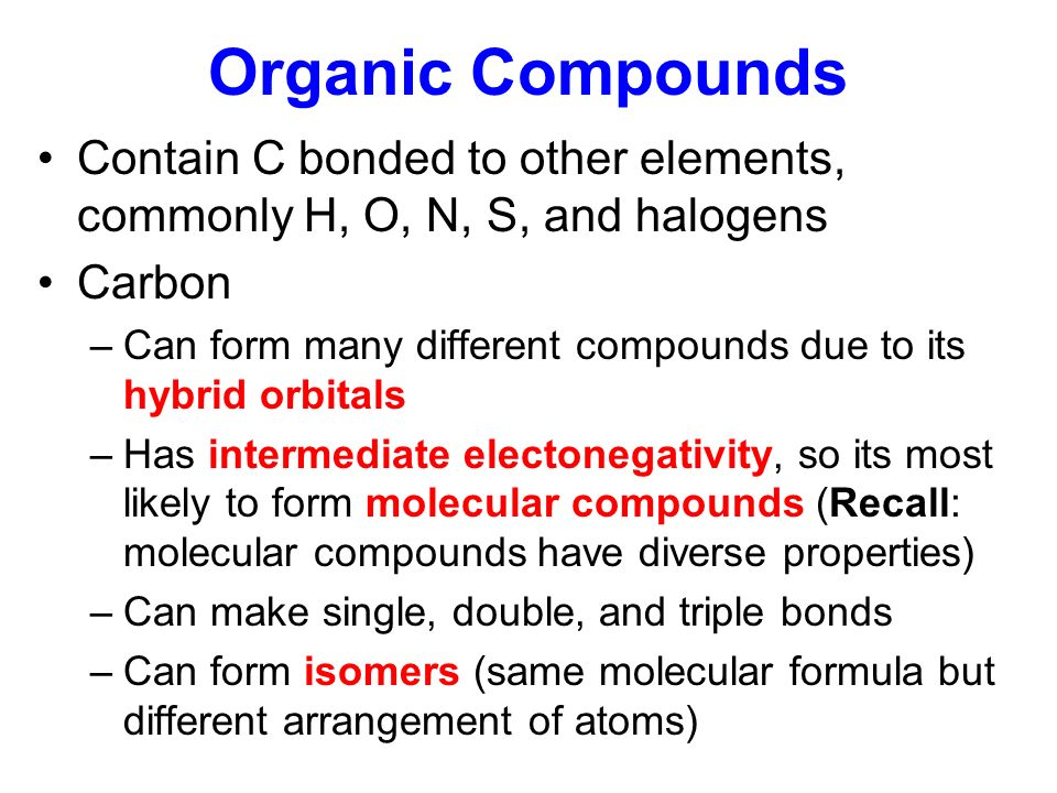 Organic Compounds Contain C bonded to other elements, commonly H, O, N, S, and halogens. Carbon.