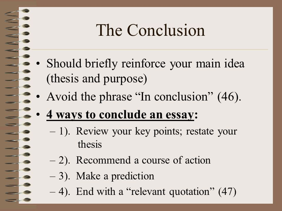 The Conclusion Should briefly reinforce your main idea (thesis and purpose) Avoid the phrase In conclusion (46).