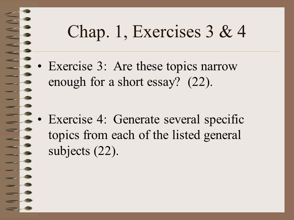 Chap. 1, Exercises 3 & 4 Exercise 3: Are these topics narrow enough for a short essay (22).