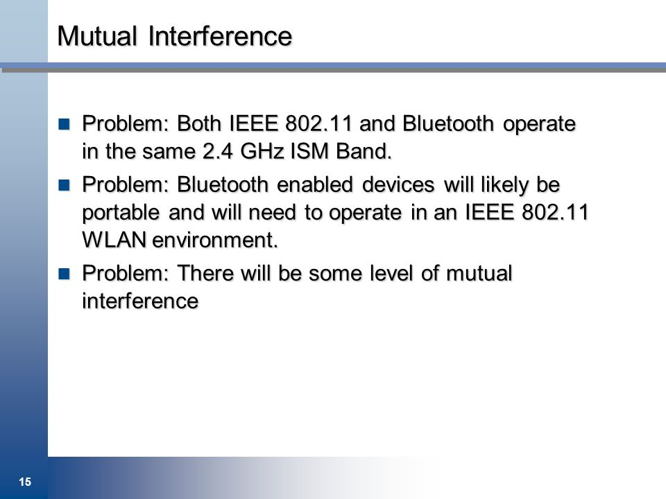Mutual Interference Problem: Both IEEE 802.11 and Bluetooth operate in the same 2.4 GHz ISM Band.