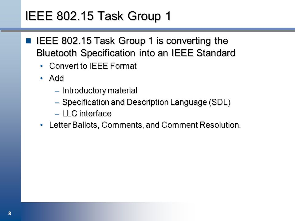 IEEE Task Group 1 IEEE Task Group 1 is converting the Bluetooth Specification into an IEEE Standard.