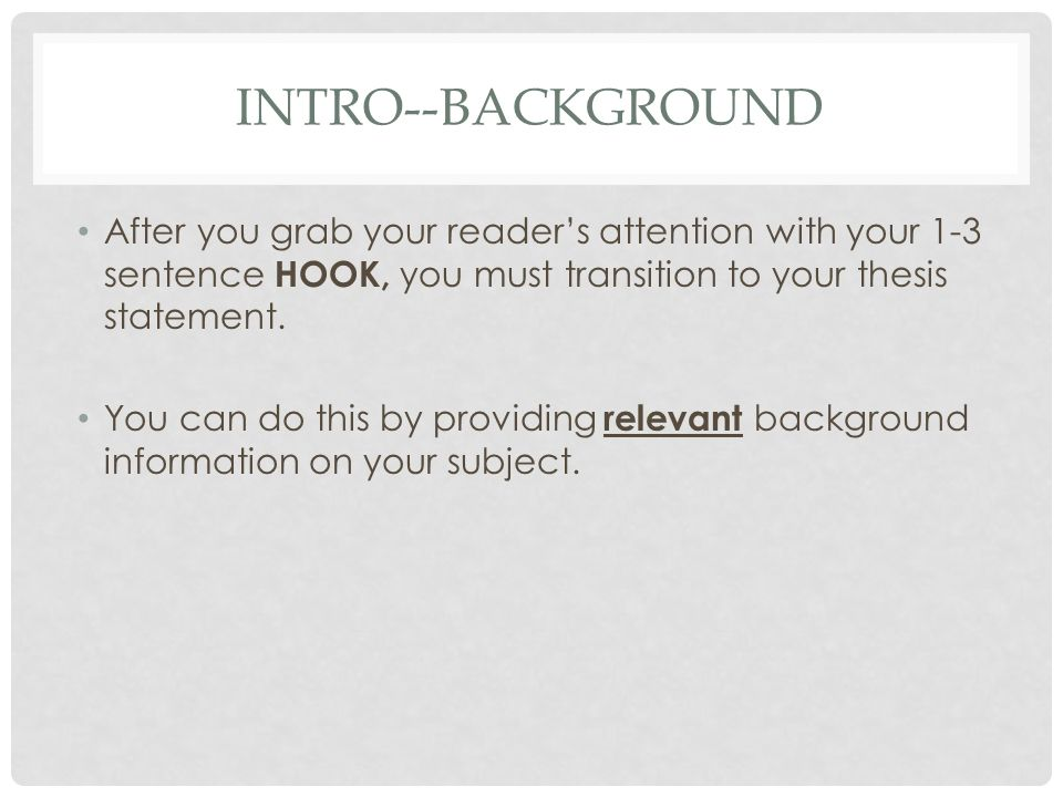 Intro--Background After you grab your reader's attention with your 1-3 sentence HOOK, you must transition to your thesis statement.