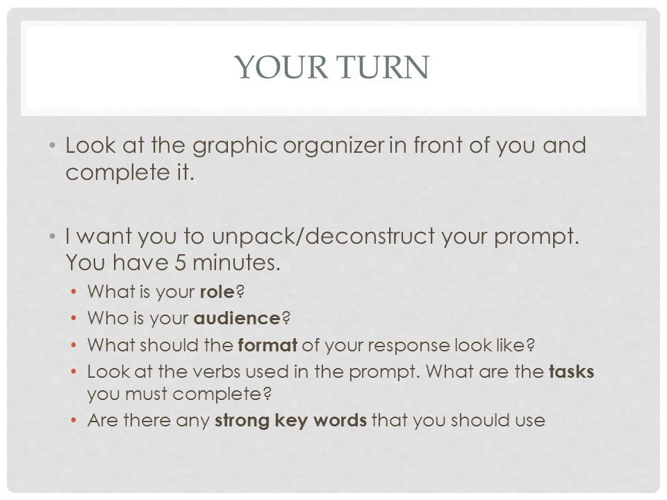 Your Turn Look at the graphic organizer in front of you and complete it. I want you to unpack/deconstruct your prompt. You have 5 minutes.