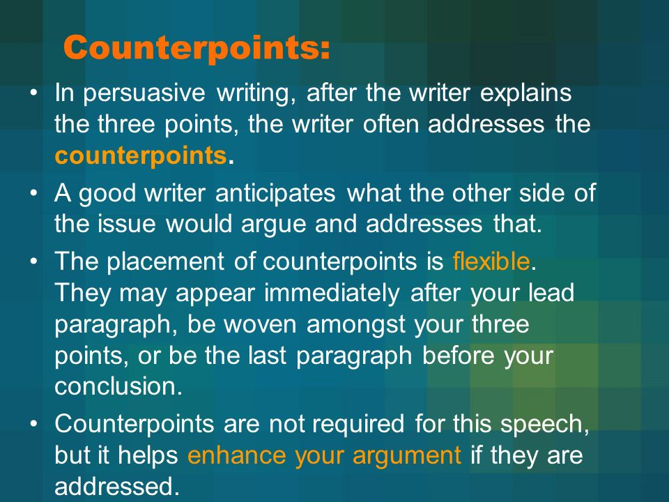 Counterpoints: In persuasive writing, after the writer explains the three points, the writer often addresses the counterpoints.