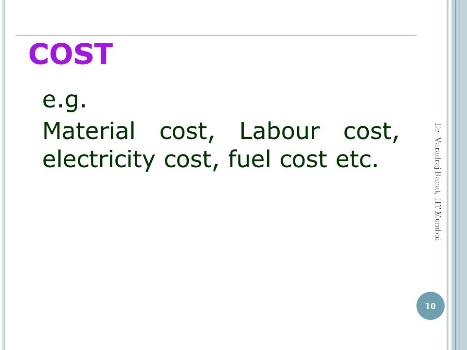 COST e.g. Material cost, Labour cost, electricity cost, fuel cost etc.