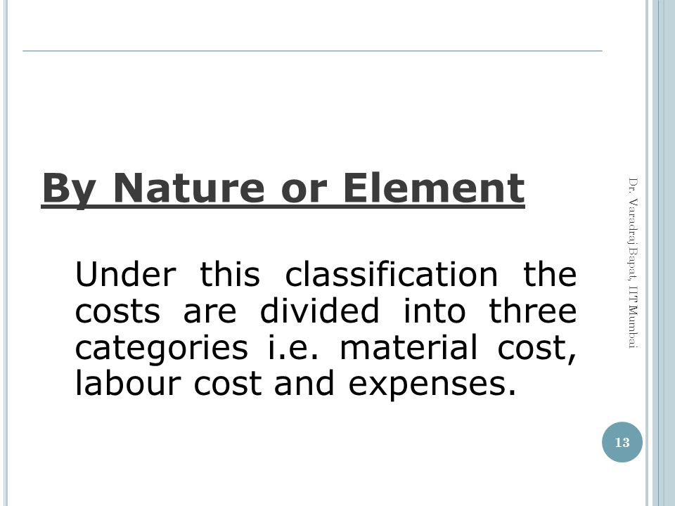 By Nature or Element Under this classification the costs are divided into three categories i.e. material cost, labour cost and expenses.