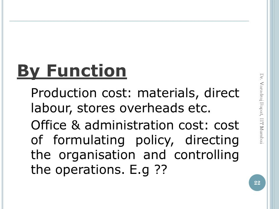 By Function Production cost: materials, direct labour, stores overheads etc.