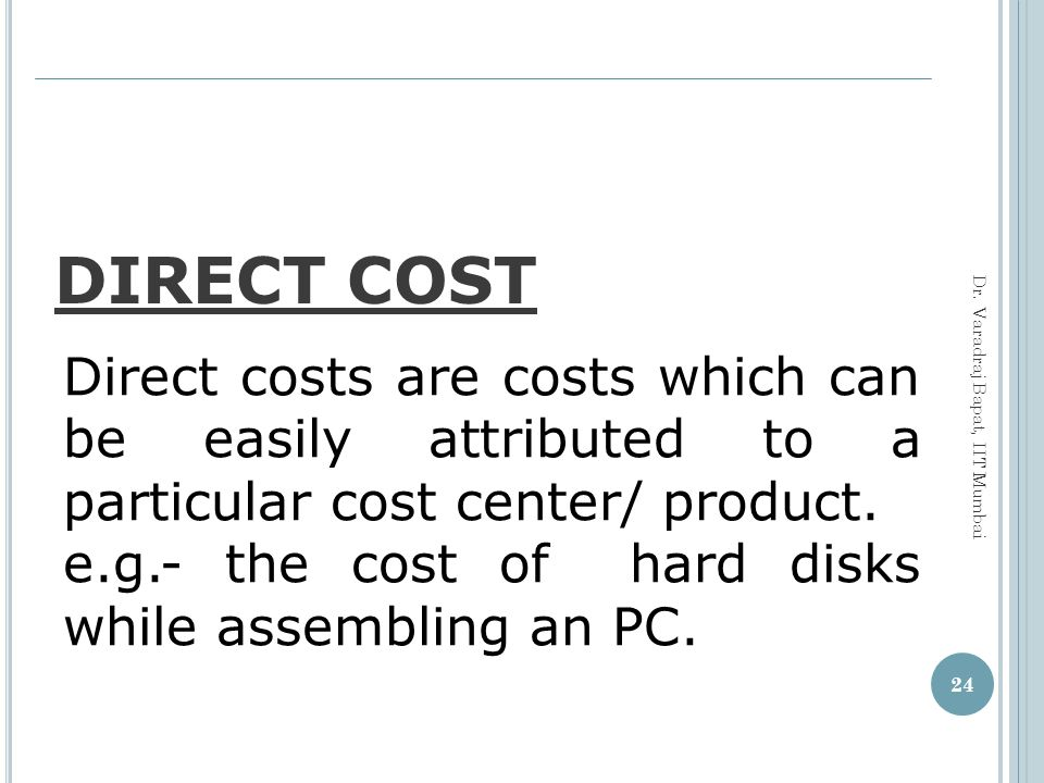 DIRECT COST Direct costs are costs which can be easily attributed to a particular cost center/ product.