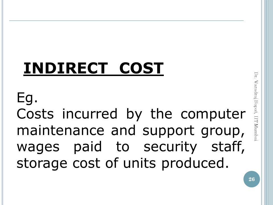 INDIRECT COST Eg. Costs incurred by the computer maintenance and support group, wages paid to security staff, storage cost of units produced.
