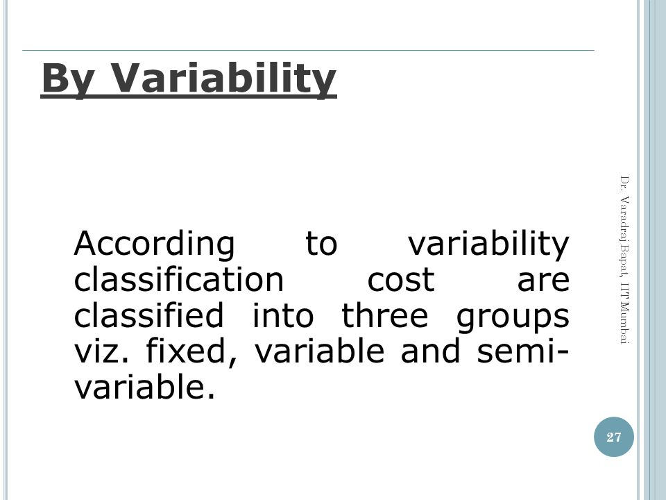 By Variability According to variability classification cost are classified into three groups viz. fixed, variable and semi- variable.