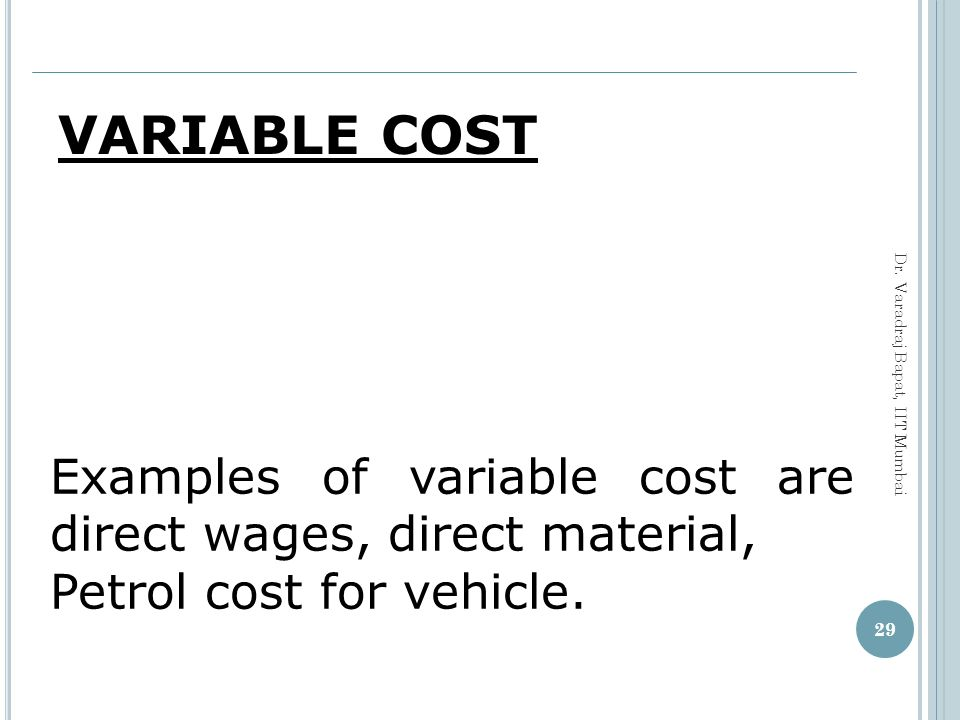 VARIABLE COST Examples of variable cost are direct wages, direct material, Petrol cost for vehicle.