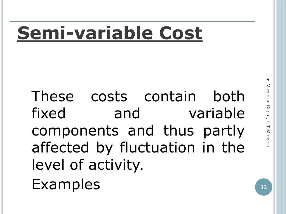 Semi-variable Cost These costs contain both fixed and variable components and thus partly affected by fluctuation in the level of activity.