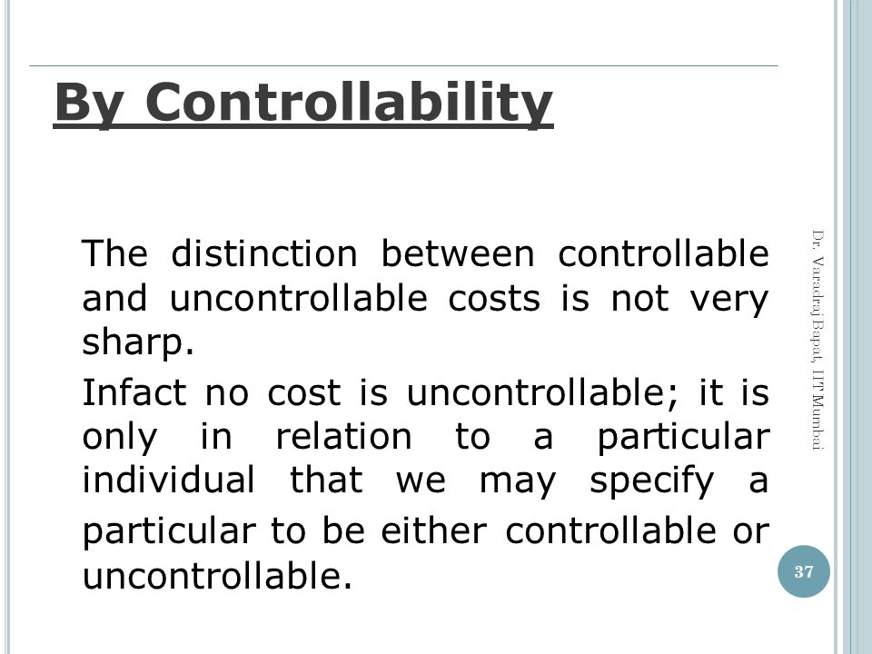 By Controllability The distinction between controllable and uncontrollable costs is not very sharp.