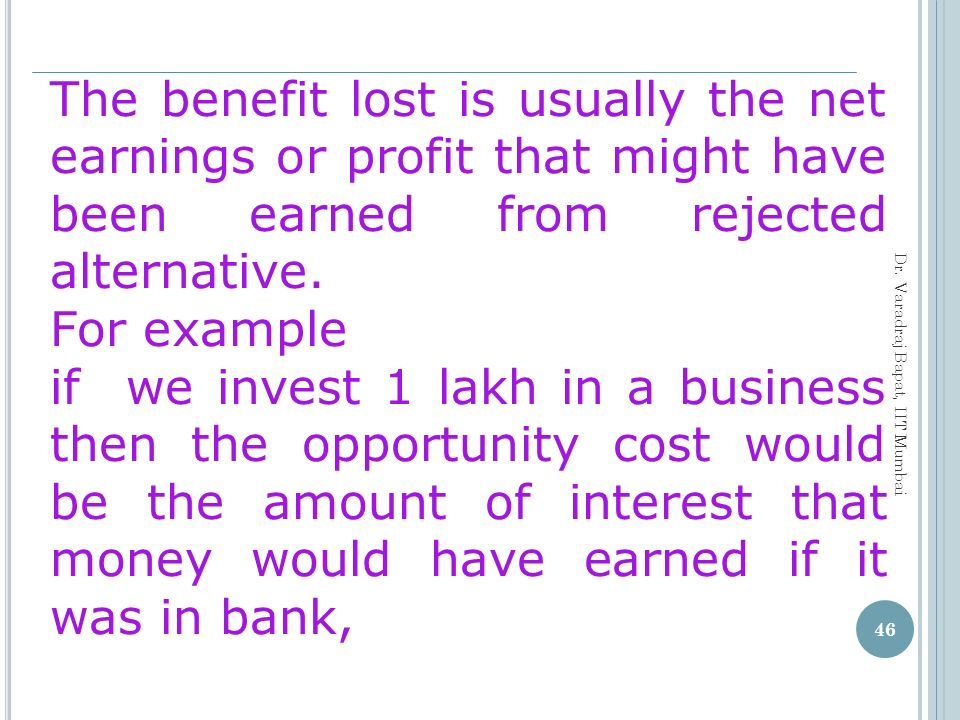 The benefit lost is usually the net earnings or profit that might have been earned from rejected alternative.