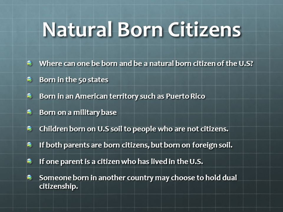 Natural Born Citizens Where can one be born and be a natural born citizen of the U.S Born in the 50 states.